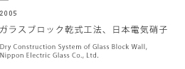 2005 ガラスブロック乾式工法、日本電気硝子 Dry Construction System of Glass Block Wall, Nippon Electric Glass Co., Ltd.